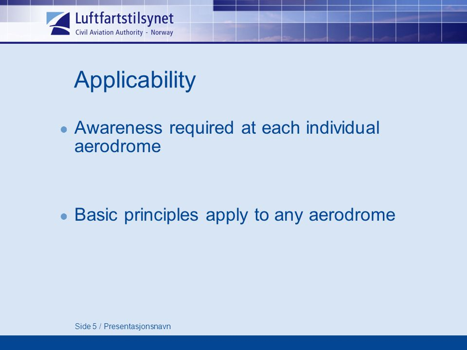 Side 5 / Presentasjonsnavn Applicability Awareness required at each individual aerodrome Basic principles apply to any aerodrome