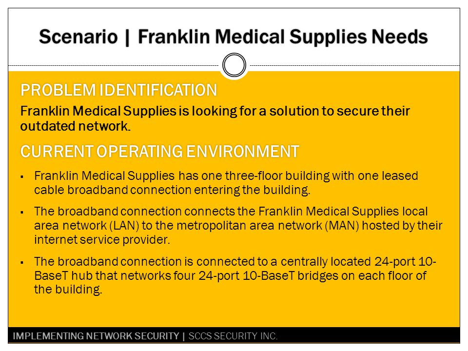 Scenario | Franklin Medical Supplies Needs PROBLEM IDENTIFICATIONPROBLEM IDENTIFICATION Franklin Medical Supplies is looking for a solution to secure their outdated network.