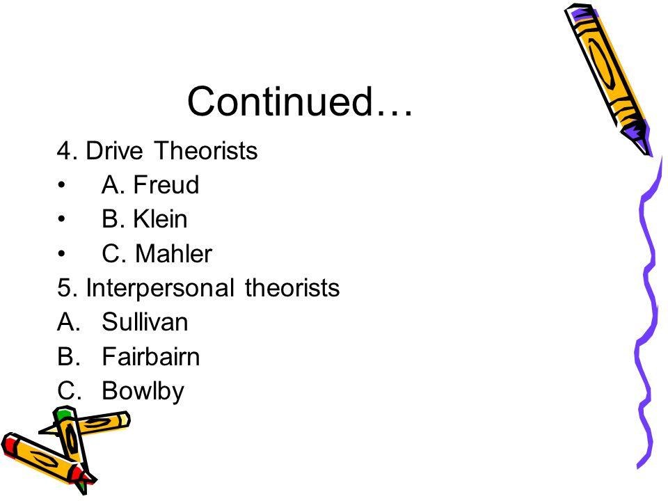 Continued… 4. Drive Theorists A. Freud B. Klein C.