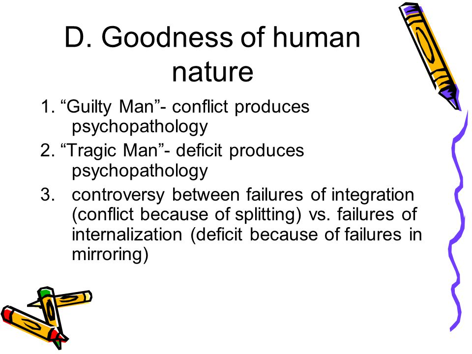 "D. Goodness of human nature 1. ""Guilty Man""- conflict produces psychopathology 2. ""Tragic Man""- deficit produces psychopathology 3. controversy betwee"