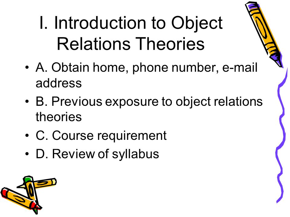 I. Introduction to Object Relations Theories A. Obtain home, phone number, e-mail address B.