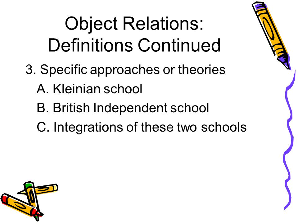 Object Relations: Definitions Continued 3. Specific approaches or theories A.