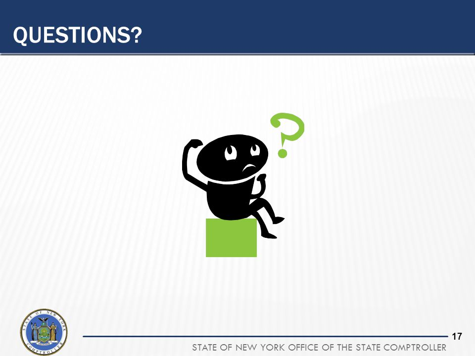 STATE OF NEW YORK OFFICE OF THE STATE COMPTROLLER 17 QUESTIONS?