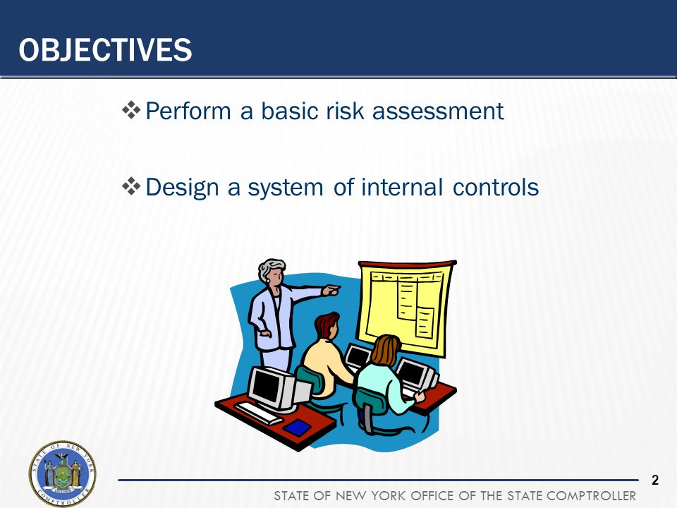 STATE OF NEW YORK OFFICE OF THE STATE COMPTROLLER 2 OBJECTIVES  Perform a basic risk assessment  Design a system of internal controls
