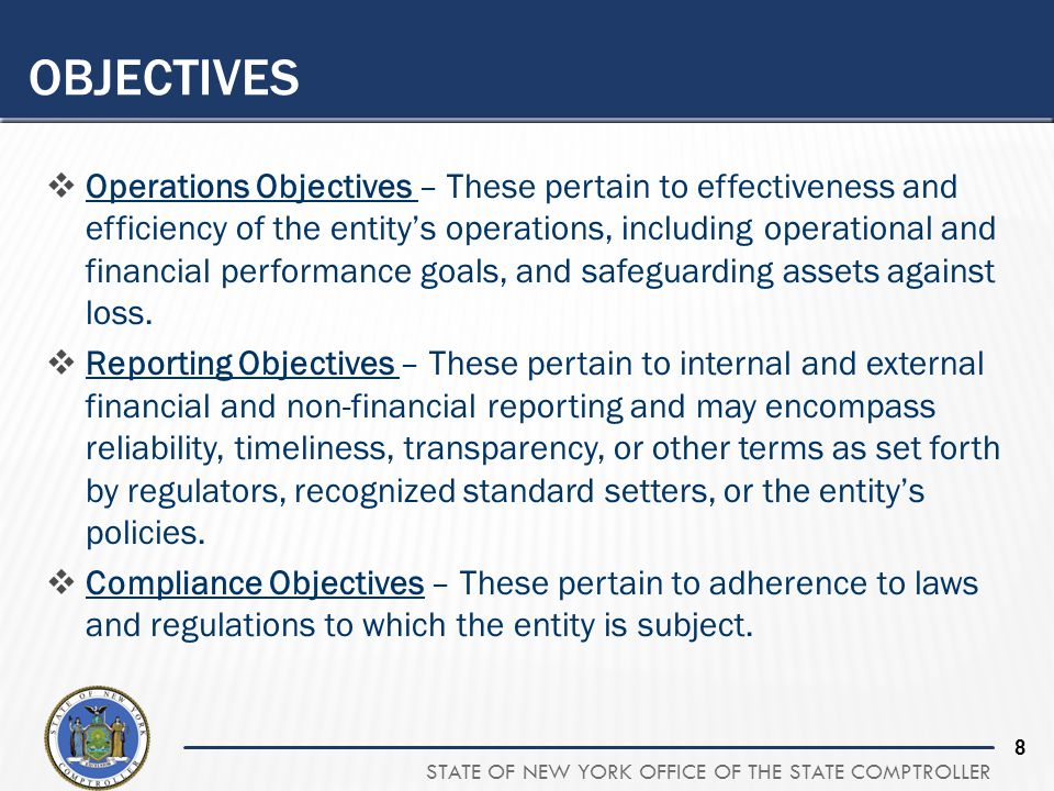 STATE OF NEW YORK OFFICE OF THE STATE COMPTROLLER 8  Operations Objectives – These pertain to effectiveness and efficiency of the entity's operations, including operational and financial performance goals, and safeguarding assets against loss.