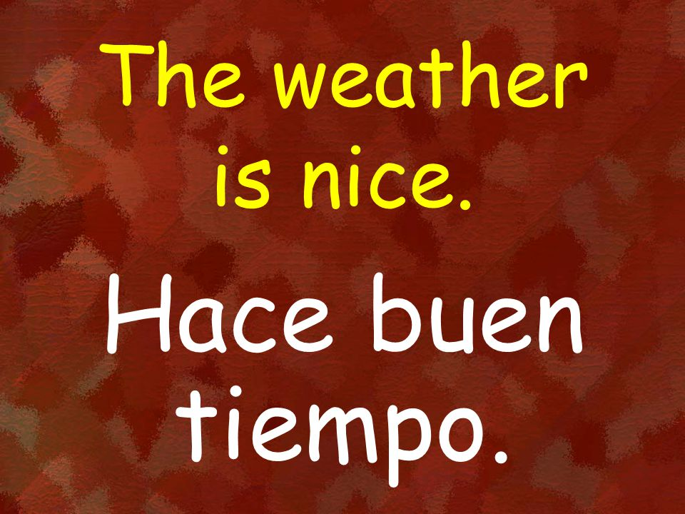 The weather is nice. Hace buen tiempo.