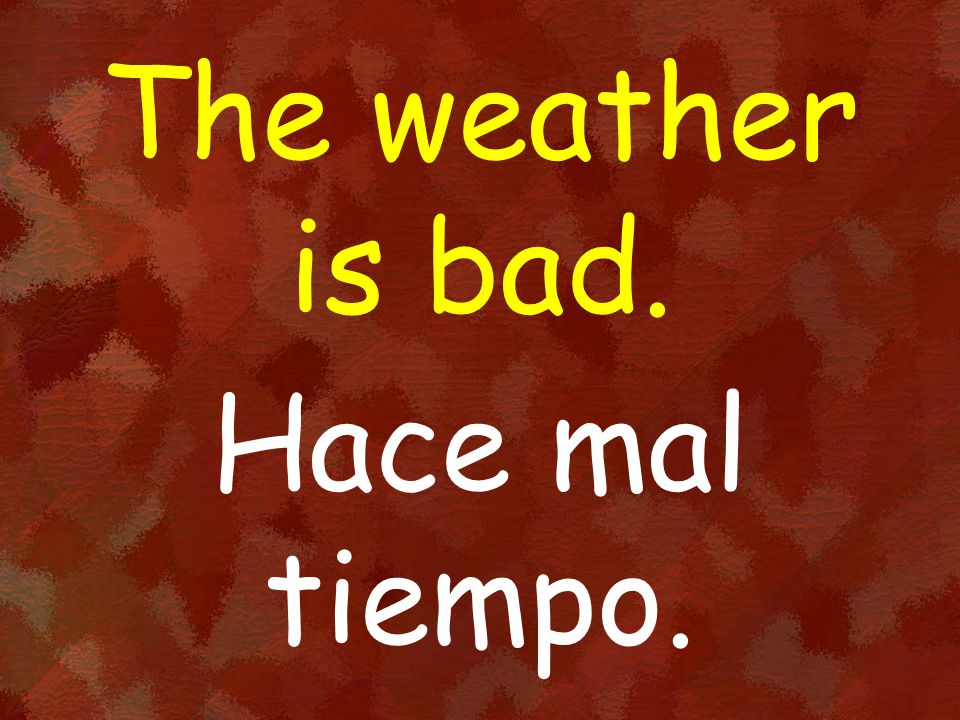 The weather is bad. Hace mal tiempo.