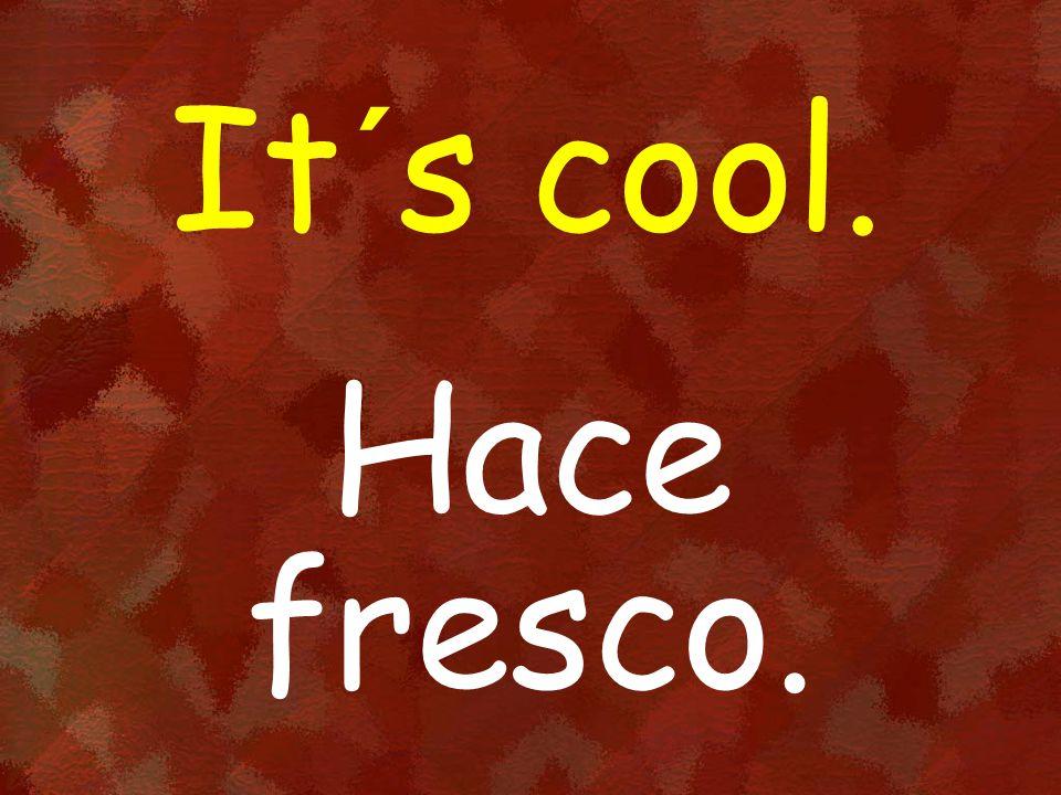 It´s cool. Hace fresco.