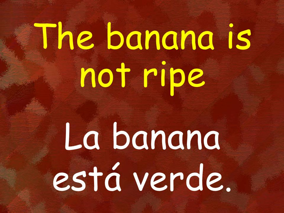 The banana is not ripe La banana está verde.