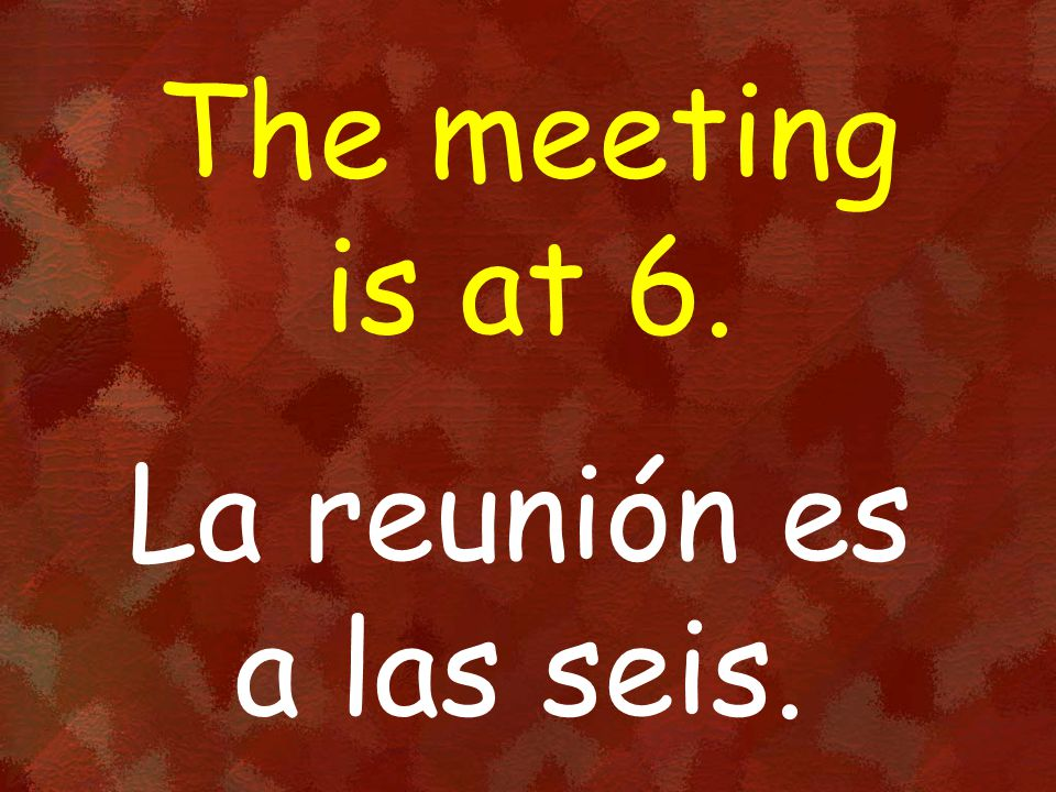 The meeting is at 6. La reunión es a las seis.