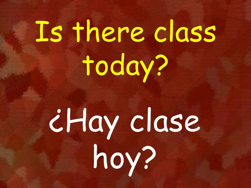 Is there class today? ¿Hay clase hoy?