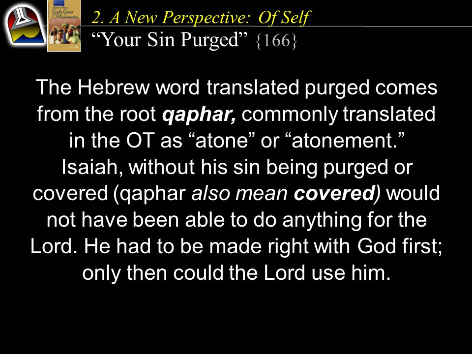 "2. A New Perspective: Of Self ""Your Sin Purged"" {166} The Hebrew word translated purged comes from the root qaphar, commonly translated in the OT as """