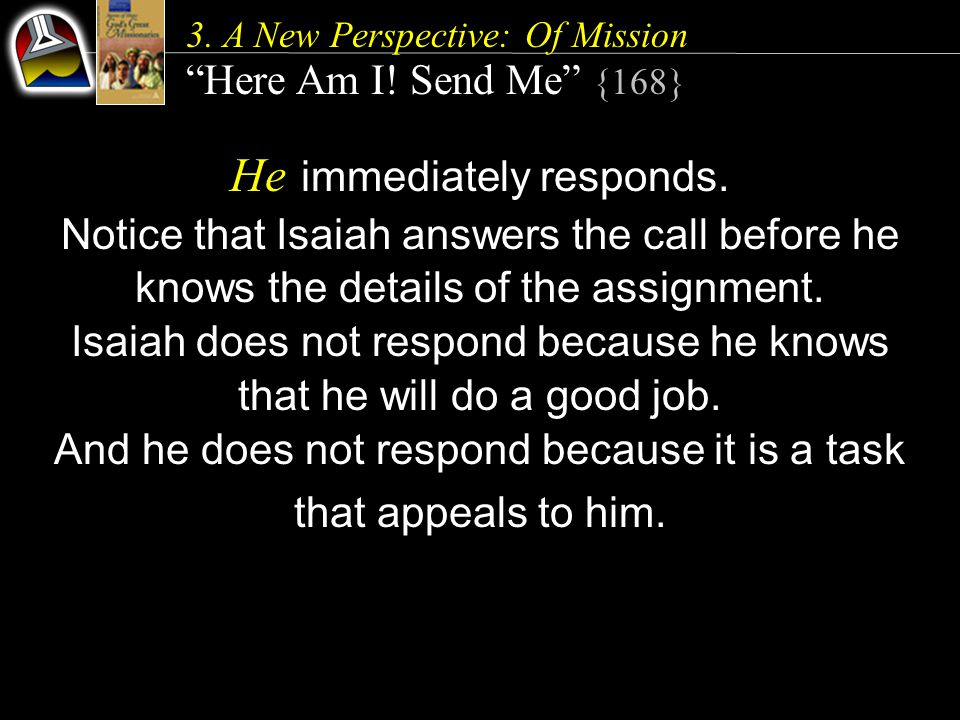 "3. A New Perspective: Of Mission ""Here Am I! Send Me"" {168} He immediately responds. Notice that Isaiah answers the call before he knows the details o"