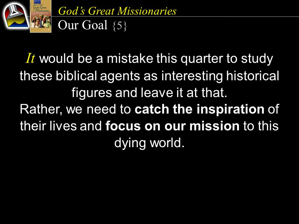God's Great Missionaries Our Goal {5} It would be a mistake this quarter to study these biblical agents as interesting historical figures and leave it
