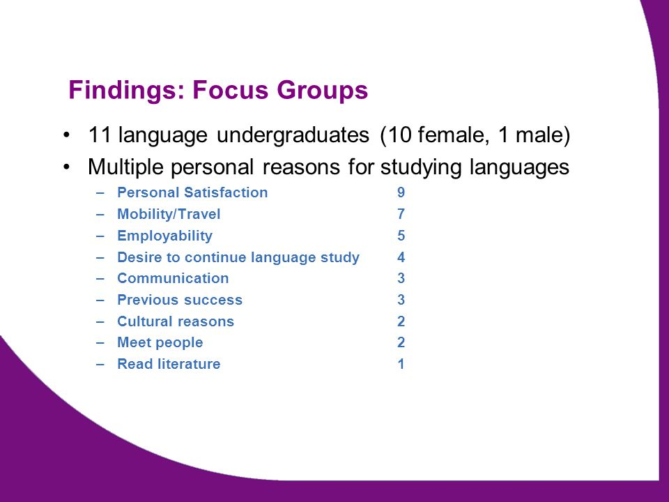 Findings: Focus Groups 11 language undergraduates (10 female, 1 male) Multiple personal reasons for studying languages –Personal Satisfaction 9 –Mobil