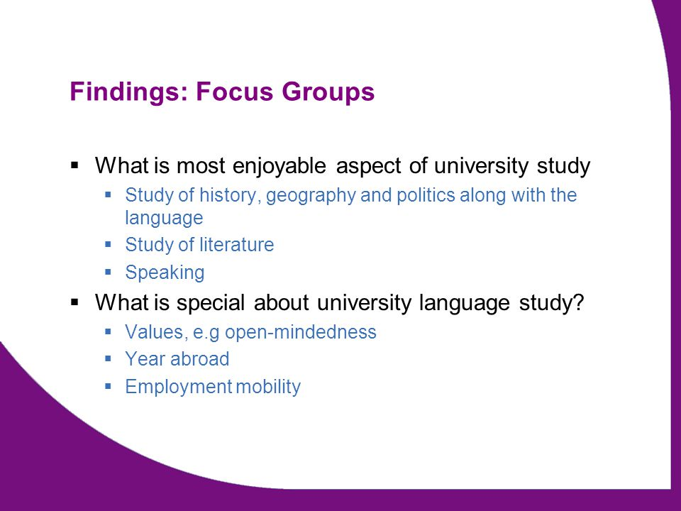 Findings: Focus Groups  What is most enjoyable aspect of university study  Study of history, geography and politics along with the language  Study