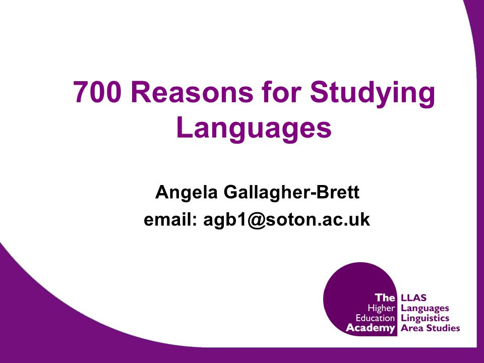 Project Aims  Detailed list of possible reasons for language learning  Academic literature  Policy documents  Language learners (16 to 19s and undergraduates)  Creation of searchable online collection of more than 700 reasons for language learning, www.llas.ac.uk/700reasons www.llas.ac.uk/700reasons  Tool to promote language study and inform course design