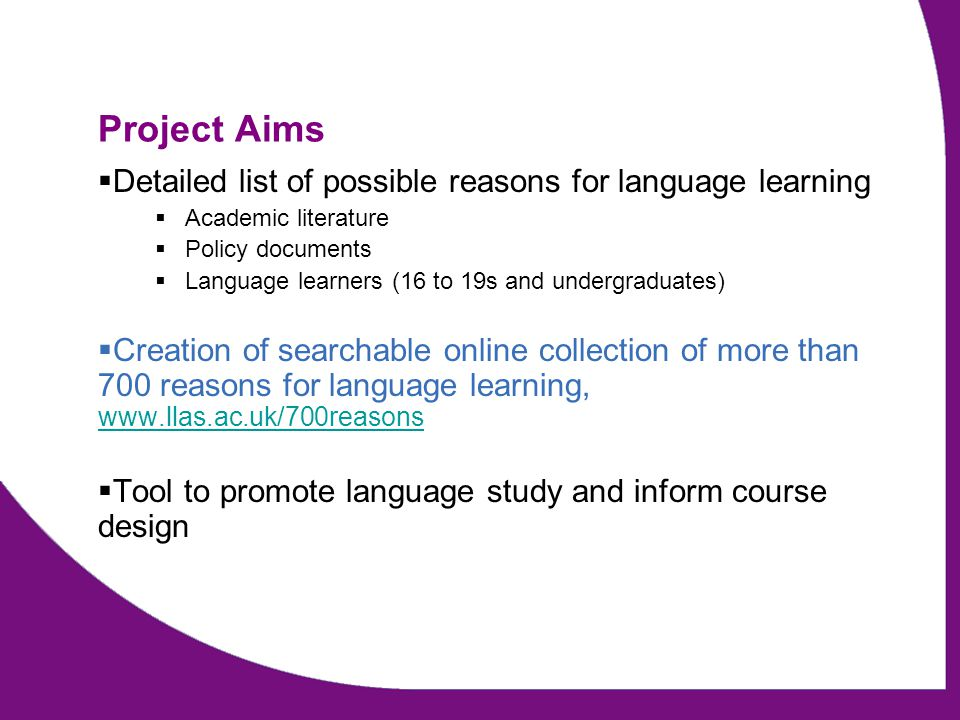 Project Aims  Detailed list of possible reasons for language learning  Academic literature  Policy documents  Language learners (16 to 19s and und