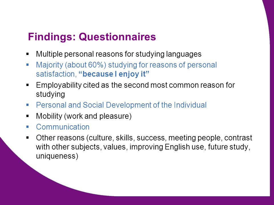 Findings: Focus Groups 11 language undergraduates (10 female, 1 male) Multiple personal reasons for studying languages –Personal Satisfaction 9 –Mobility/Travel 7 –Employability 5 –Desire to continue language study 4 –Communication3 –Previous success 3 –Cultural reasons 2 –Meet people 2 –Read literature 1
