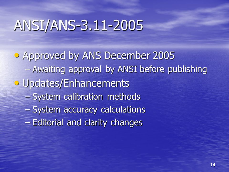 14 ANSI/ANS-3.11-2005 Approved by ANS December 2005 Approved by ANS December 2005 –Awaiting approval by ANSI before publishing Updates/Enhancements Updates/Enhancements –System calibration methods –System accuracy calculations –Editorial and clarity changes