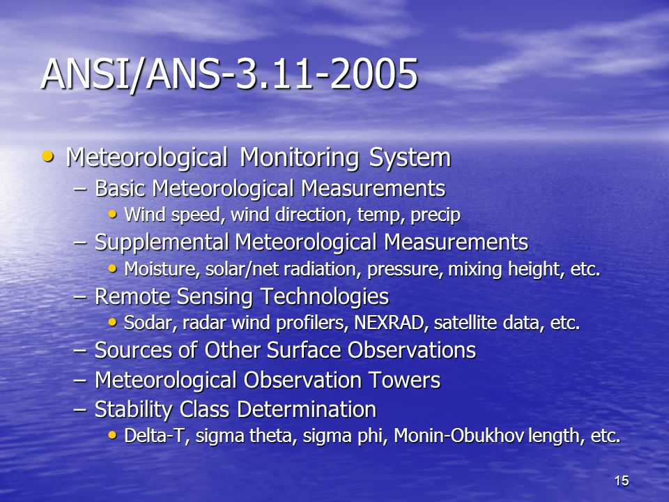 15 ANSI/ANS-3.11-2005 Meteorological Monitoring System Meteorological Monitoring System –Basic Meteorological Measurements Wind speed, wind direction, temp, precip Wind speed, wind direction, temp, precip –Supplemental Meteorological Measurements Moisture, solar/net radiation, pressure, mixing height, etc.