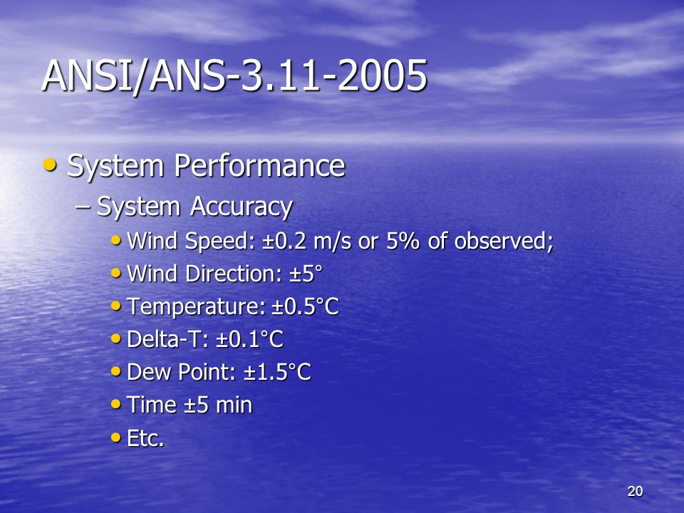 20 ANSI/ANS-3.11-2005 System Performance System Performance –System Accuracy Wind Speed: ±0.2 m/s or 5% of observed; Wind Speed: ±0.2 m/s or 5% of observed; Wind Direction: ±5° Wind Direction: ±5° Temperature: ±0.5°C Temperature: ±0.5°C Delta-T: ±0.1°C Delta-T: ±0.1°C Dew Point: ±1.5°C Dew Point: ±1.5°C Time ±5 min Time ±5 min Etc.