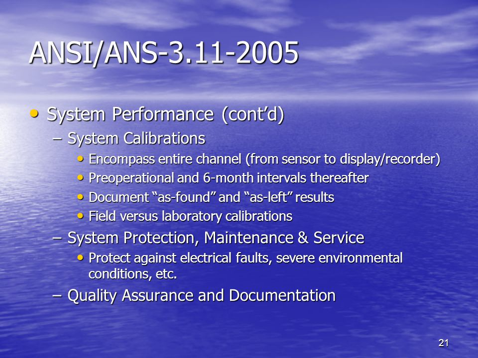 21 ANSI/ANS-3.11-2005 System Performance (cont'd) System Performance (cont'd) –System Calibrations Encompass entire channel (from sensor to display/recorder) Encompass entire channel (from sensor to display/recorder) Preoperational and 6-month intervals thereafter Preoperational and 6-month intervals thereafter Document as-found and as-left results Document as-found and as-left results Field versus laboratory calibrations Field versus laboratory calibrations –System Protection, Maintenance & Service Protect against electrical faults, severe environmental conditions, etc.