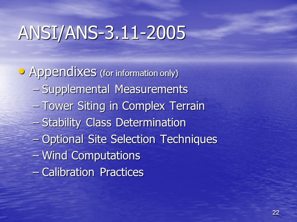 22 ANSI/ANS-3.11-2005 Appendixes (for information only) Appendixes (for information only) –Supplemental Measurements –Tower Siting in Complex Terrain –Stability Class Determination –Optional Site Selection Techniques –Wind Computations –Calibration Practices