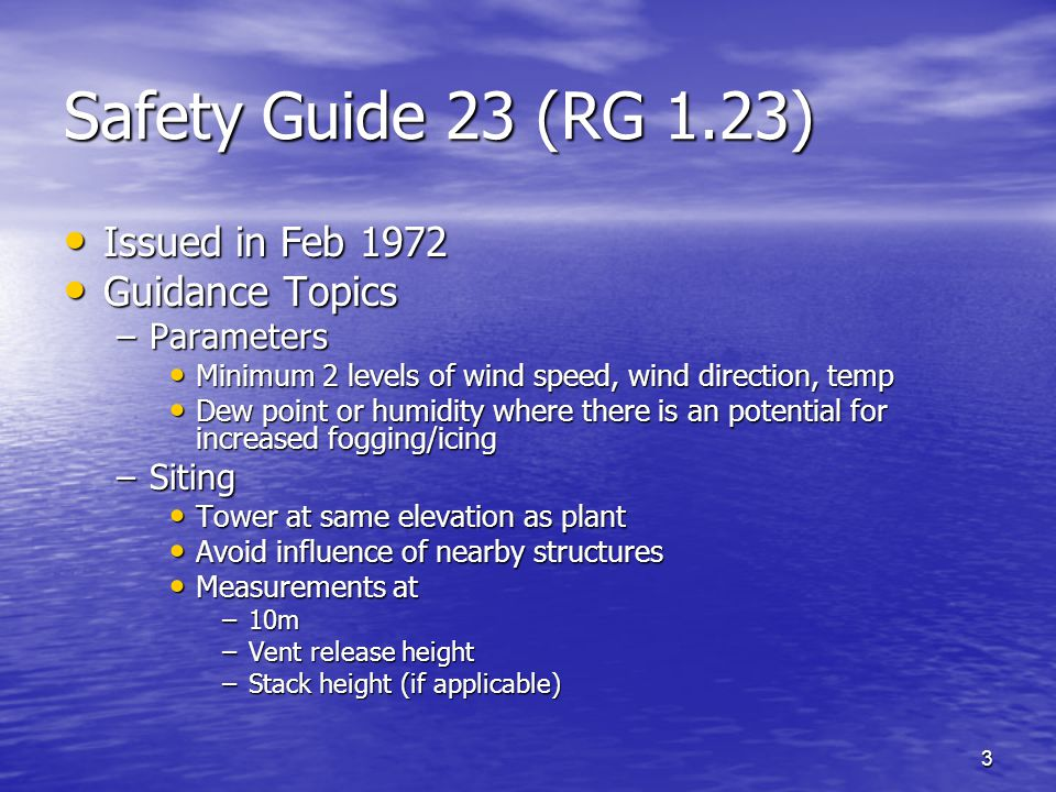 3 Safety Guide 23 (RG 1.23) Issued in Feb 1972 Issued in Feb 1972 Guidance Topics Guidance Topics –Parameters Minimum 2 levels of wind speed, wind direction, temp Minimum 2 levels of wind speed, wind direction, temp Dew point or humidity where there is an potential for increased fogging/icing Dew point or humidity where there is an potential for increased fogging/icing –Siting Tower at same elevation as plant Tower at same elevation as plant Avoid influence of nearby structures Avoid influence of nearby structures Measurements at Measurements at –10m –Vent release height –Stack height (if applicable)