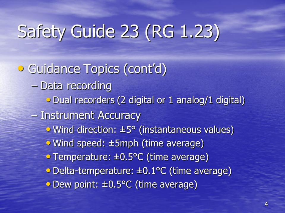 4 Safety Guide 23 (RG 1.23) Guidance Topics (cont'd) Guidance Topics (cont'd) –Data recording Dual recorders (2 digital or 1 analog/1 digital) Dual recorders (2 digital or 1 analog/1 digital) –Instrument Accuracy Wind direction: ±5° (instantaneous values) Wind direction: ±5° (instantaneous values) Wind speed: ±5mph (time average) Wind speed: ±5mph (time average) Temperature: ±0.5°C (time average) Temperature: ±0.5°C (time average) Delta-temperature: ±0.1°C (time average) Delta-temperature: ±0.1°C (time average) Dew point: ±0.5°C (time average) Dew point: ±0.5°C (time average)
