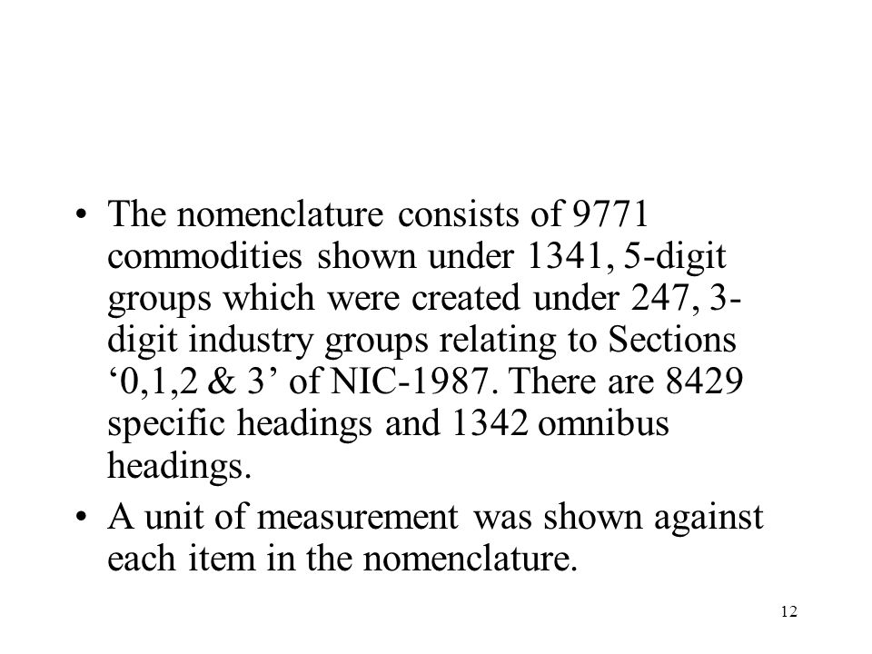 12 The nomenclature consists of 9771 commodities shown under 1341, 5-digit groups which were created under 247, 3- digit industry groups relating to S