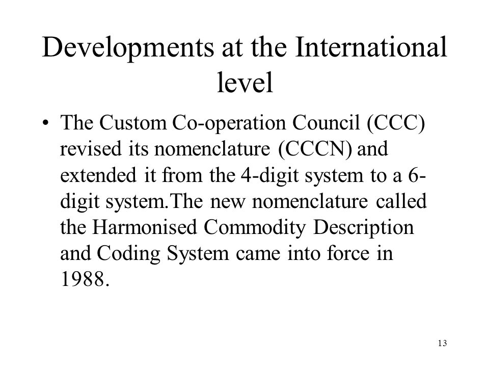 13 Developments at the International level The Custom Co-operation Council (CCC) revised its nomenclature (CCCN) and extended it from the 4-digit syst