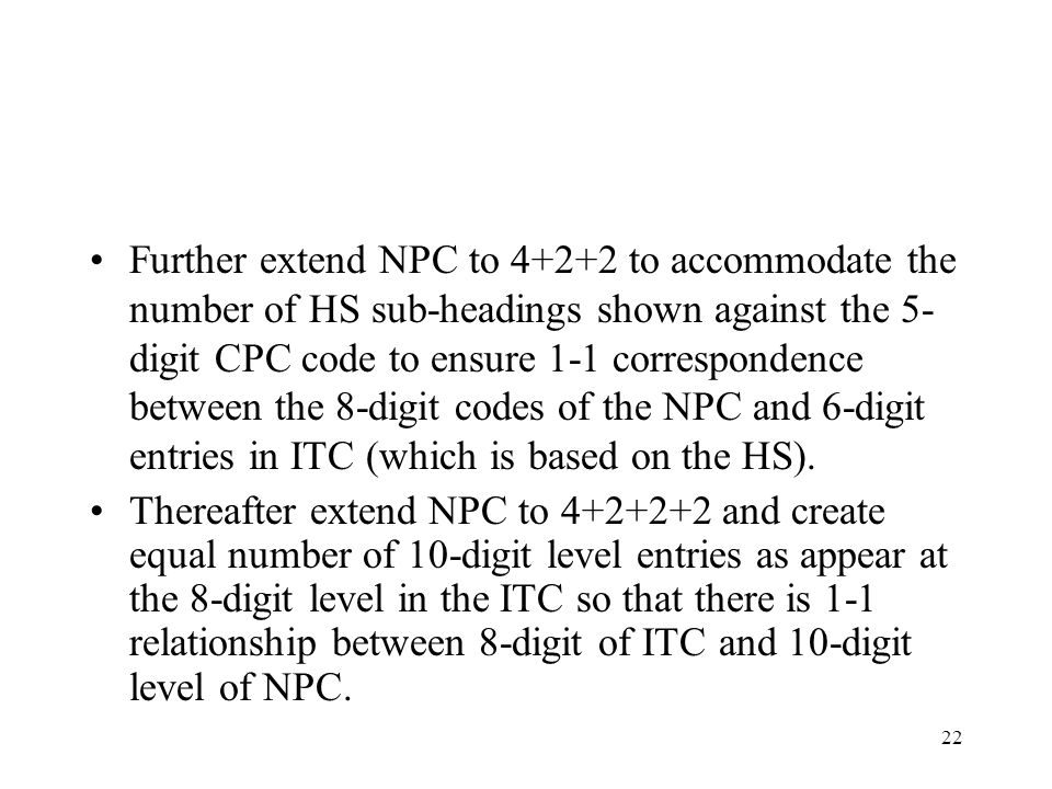 22 Further extend NPC to 4+2+2 to accommodate the number of HS sub-headings shown against the 5- digit CPC code to ensure 1-1 correspondence between t