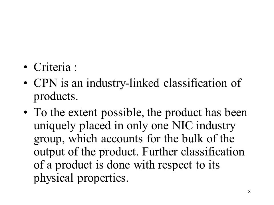 8 Criteria : CPN is an industry-linked classification of products. To the extent possible, the product has been uniquely placed in only one NIC indust