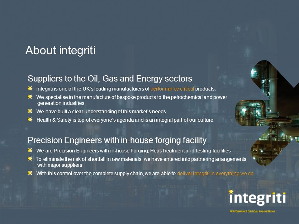 About integriti We have almost 100 years experience The business was established in 1913 We have almost 100 years of knowledge, experience & expertise to draw from Specialists in Performance Critical Engineering Our products can be found in the most arduous of service environments and in the most demanding of industries They can also be found where excellence, accuracy and reliability are an absolute necessity.