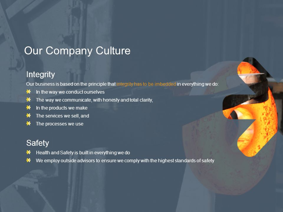 Our Company Culture Knowledgeable We continually develop our technical and creativity skills in all aspects of our business Successful We run a strong, dynamic and profitable business; we have outperformed our budget in the last two years Profits are reinvested in the latest technologies Reliable Our rigorous inspection and testing procedures are designed to eliminate the risk of product performance failure Every part we make is treated as bespoke – with traceability guaranteed from raw material to finished product