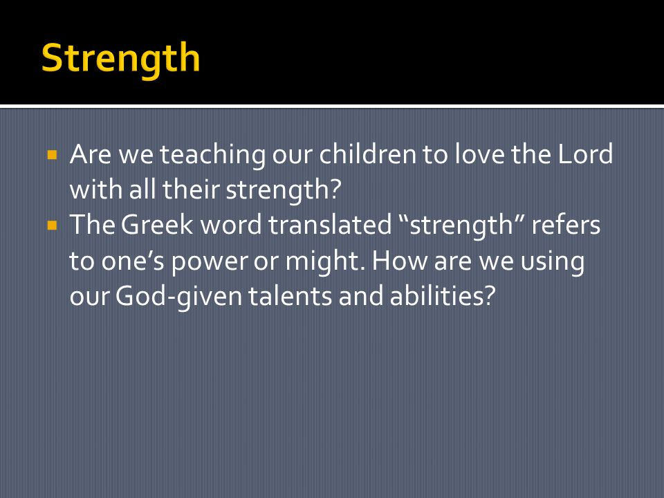  Are we teaching our children to love the Lord with all their strength.