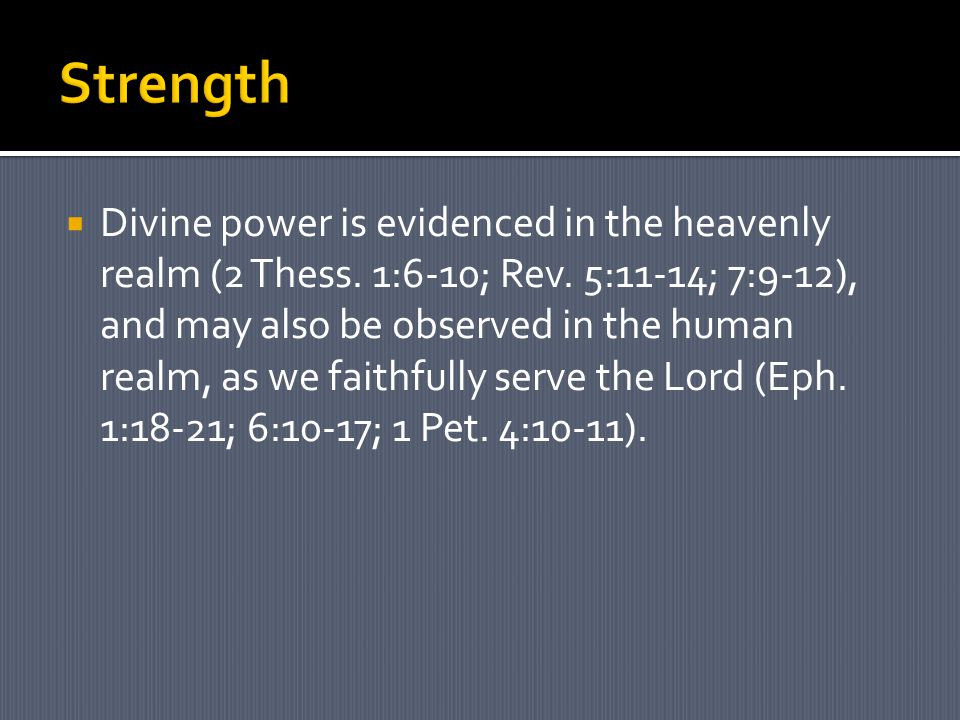  Divine power is evidenced in the heavenly realm (2 Thess. 1:6-10; Rev. 5:11-14; 7:9-12), and may also be observed in the human realm, as we faithful