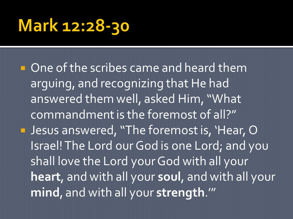  One of the scribes came and heard them arguing, and recognizing that He had answered them well, asked Him, What commandment is the foremost of all  Jesus answered, The foremost is, 'Hear, O Israel.