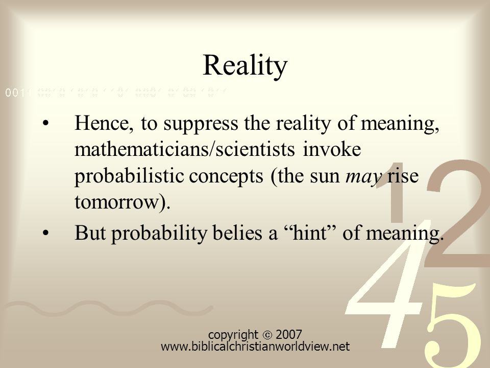 Reality Hence, to suppress the reality of meaning, mathematicians/scientists invoke probabilistic concepts (the sun may rise tomorrow).