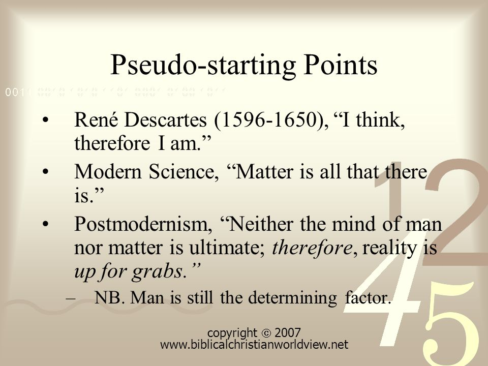 Pseudo-starting Points René Descartes (1596-1650), I think, therefore I am. Modern Science, Matter is all that there is. Postmodernism, Neither the mind of man nor matter is ultimate; therefore, reality is up for grabs. –NB.