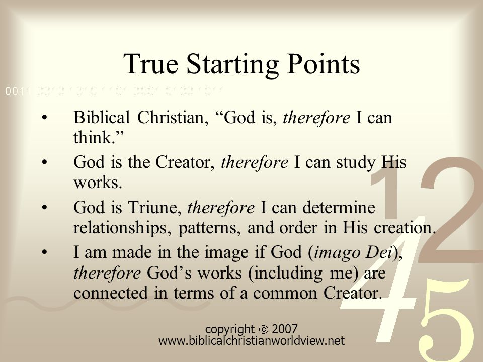 True Starting Points Biblical Christian, God is, therefore I can think. God is the Creator, therefore I can study His works.
