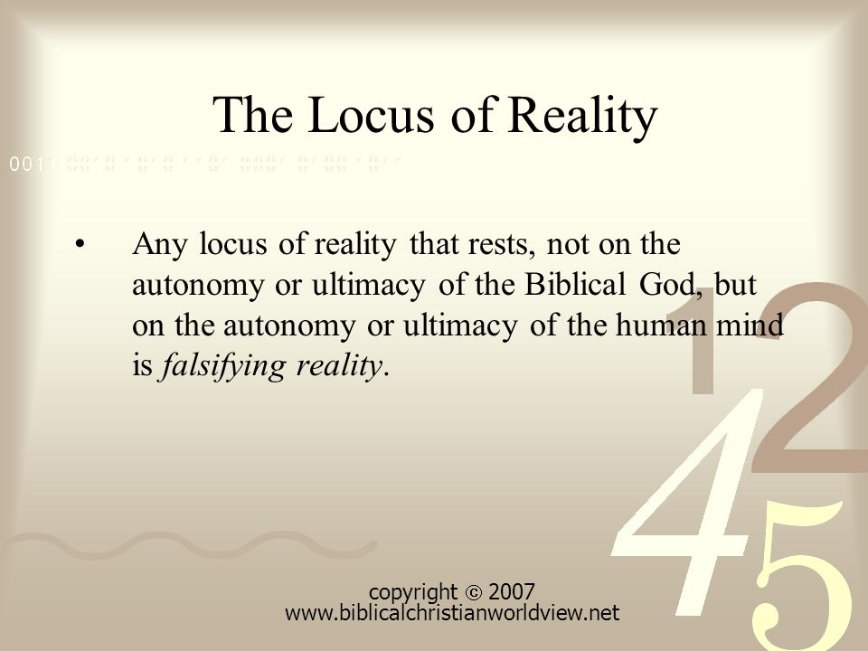 The Locus of Reality Any locus of reality that rests, not on the autonomy or ultimacy of the Biblical God, but on the autonomy or ultimacy of the human mind is falsifying reality.