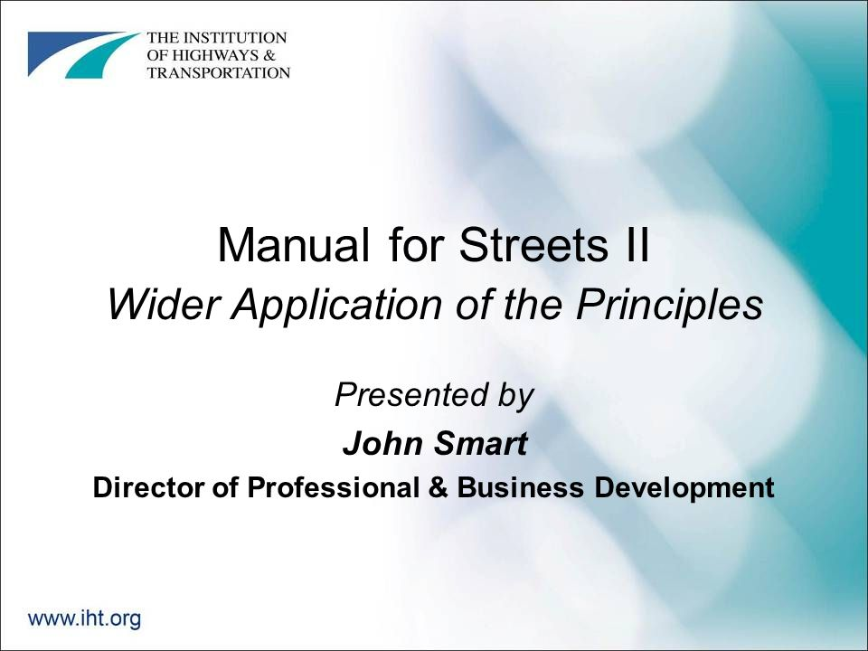 Manual for Streets II Wider Application of the Principles Presented by John Smart Director of Professional & Business Development
