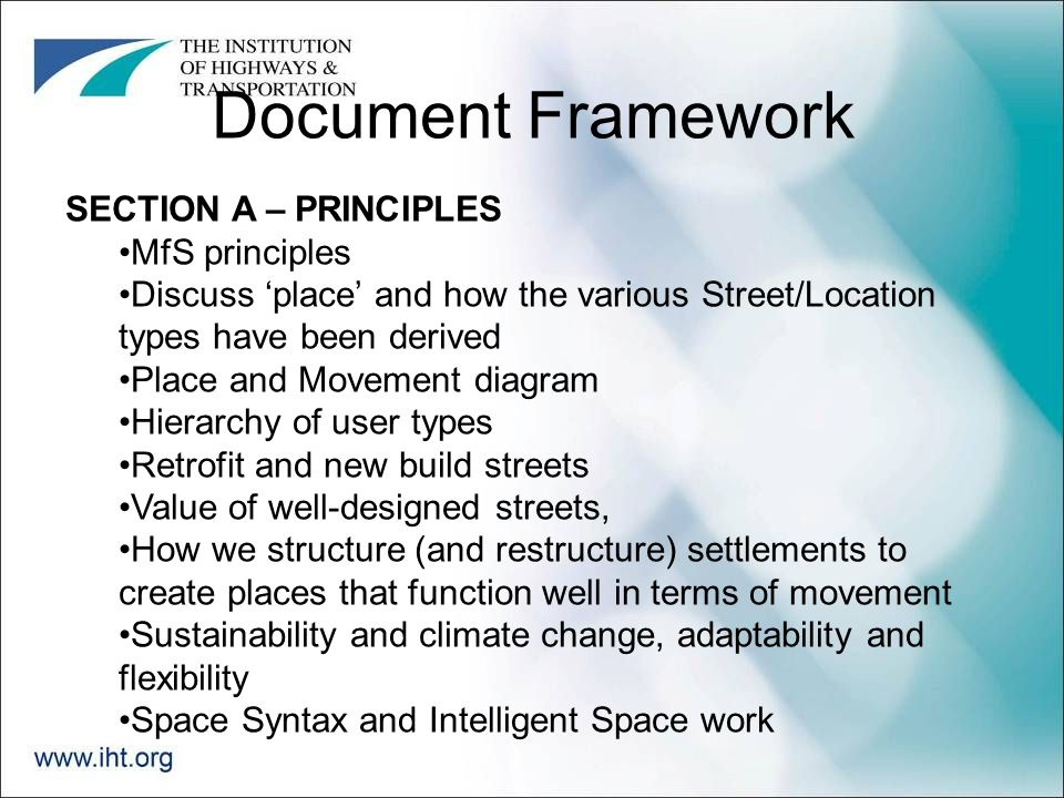 Document Framework SECTION A – PRINCIPLES MfS principles Discuss 'place' and how the various Street/Location types have been derived Place and Movement diagram Hierarchy of user types Retrofit and new build streets Value of well-designed streets, How we structure (and restructure) settlements to create places that function well in terms of movement Sustainability and climate change, adaptability and flexibility Space Syntax and Intelligent Space work