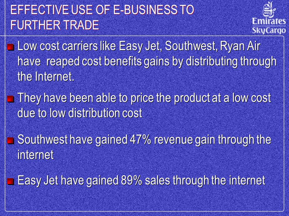 EFFECTIVE USE OF E-BUSINESS TO FURTHER TRADE Low cost carriers like Easy Jet, Southwest, Ryan Air have reaped cost benefits gains by distributing through the Internet.