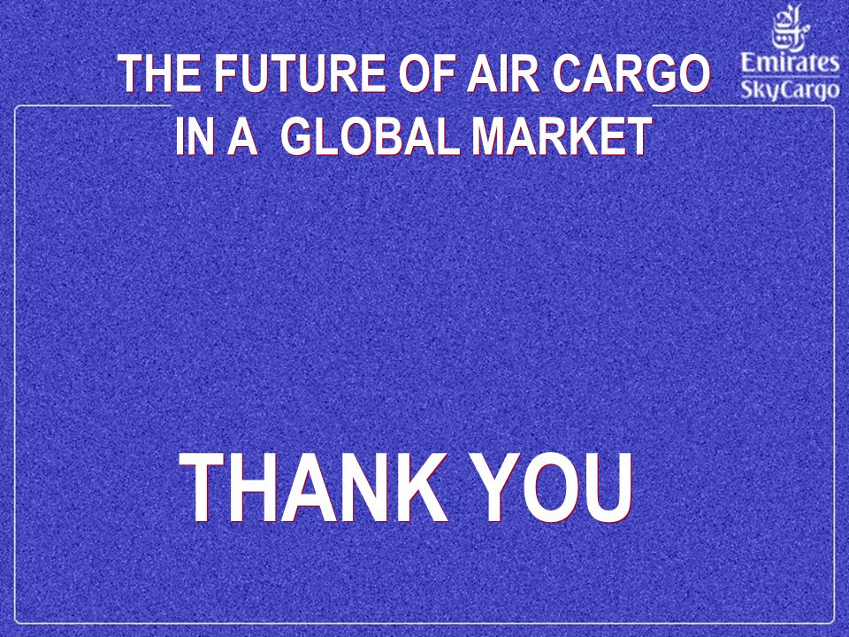 THE FUTURE OF AIR CARGO IN A GLOBAL MARKET THE FUTURE OF AIR CARGO IN A GLOBAL MARKET THANK YOU