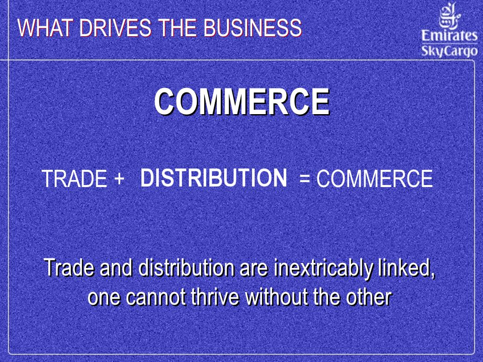 COMMERCE Trade and distribution are inextricably linked, one cannot thrive without the other WHAT DRIVES THE BUSINESS TRADE += COMMERCE
