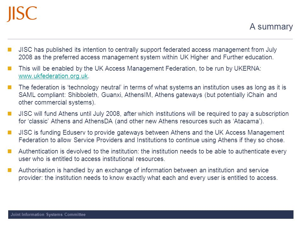 Joint Information Systems Committee Choices for Service Providers Become a full member of the UK Access Management Federation, using community-supported tools BENEFITS No ongoing subscription costs, compliance with international standards and institutional requirements COSTS Internal effort to implement software, join federation and manage provider attributes Become a full member of the UK Access Management Federation, using tools with paid-for support BENEFITS Full support in implementation, compliance with international standards and institutional requirements COSTS Cost of support from supplier and internal effort in liaison between supplier and Federation Decide not to implement Shibboleth Continue with Athens or other access management solution BENEFITS Athens providers will have access to the Federation through the 'gateway', funded by the JISC at least until July 2008 COSTS Providers using Athens will continue to pay current subscription and licence costs to Eduserv
