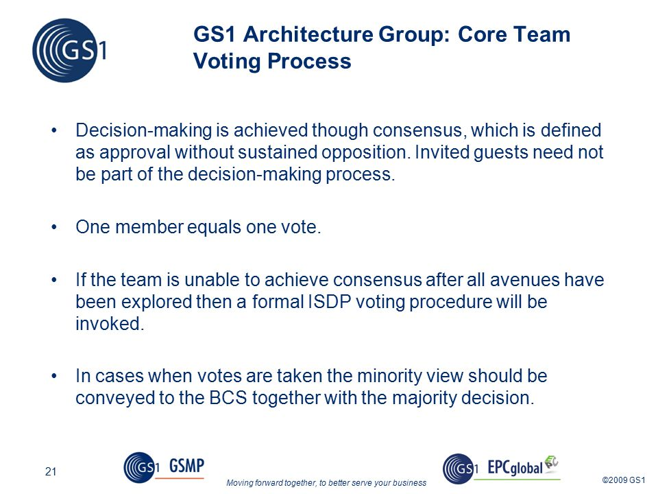 Moving forward together, to better serve your business ©2009 GS1 21 GS1 Architecture Group: Core Team Voting Process Decision-making is achieved though consensus, which is defined as approval without sustained opposition.